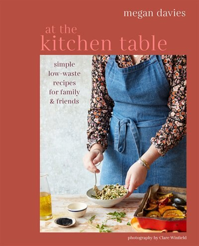 At The Kitchen Table: Simple, Low-waste Recipes For Family And Friends by Megan Davies