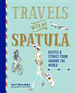 Travels With My Spatula: Recipes & Stories From Around The World by Tori Haschka