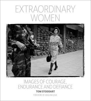 Extraordinary Women: Images Of Courage, Endurance & Defiance by Tom Stoddart