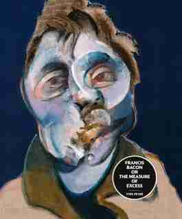 Francis Bacon Or The Measure Of Excess: The Measure Of Excess by Yves PeyrÚ