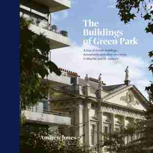 The Buildings Of Green Park: A Tour Of Certain Buildings, Monuments And Other Structures In Mayfair And St. James's by Andrew Jones