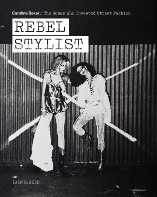 Rebel Stylist: Caroline Baker - The Woman Who Invented Street Fashion by Iain R. Webb