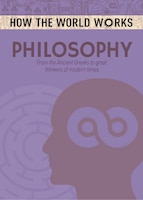 How The World Works: Philosophy: From The Ancient Greeks To Great Thinkers Of Modern Times