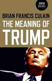 The Meaning Of Trump by Brian Francis Culkin