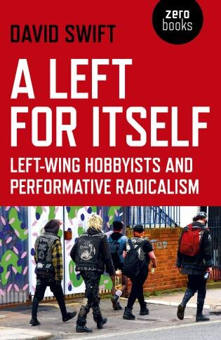A Left For Itself: Left-wing Hobbyists And The Rise Of Identity Radicalism by David Swift