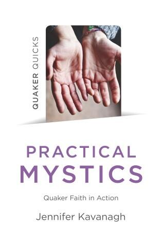 Quaker Quicks - Practical Mystics: Quaker Faith In Action by Jennifer Kavanagh