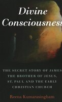 Divine Consciousness: The Secret Story Of James The Brother Of Jesus, St Paul And The Early…