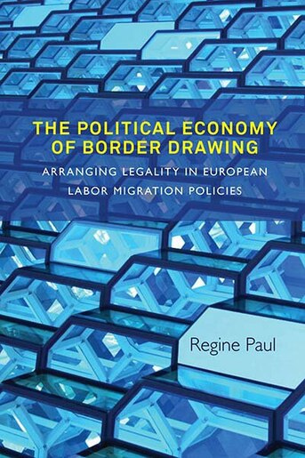 The Political Economy Of Border Drawing: Arranging Legality In European Labor Migration Policies by Regine Paul