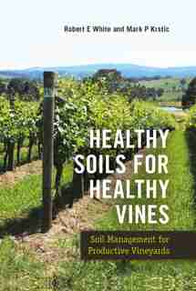Healthy Soils For Healthy Vines: Soil Management For Productive Vineyards by Robert E. White