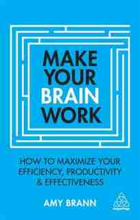 Make Your Brain Work: How To Maximize Your Efficiency, Productivity And Effectiveness by Amy Brann