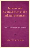Paradox And Contradiction In The Biblical Traditions: The Two Ways Of The World