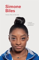 I Know This To Be True: Simone Biles: On Family, Confidence & Persistence