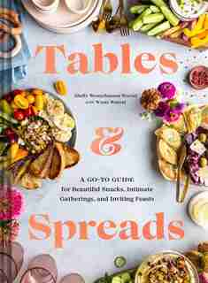 Tables & Spreads: A Go-to Guide For Beautiful Snacks, Intimate Gatherings, And Inviting Feasts by Shelly Westerhausen Worcel
