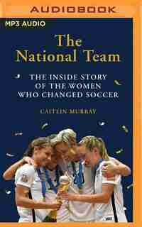 The National Team: The Inside Story Of The Women Who Dreamed Big, Defied The Odds, And Changed Soccer by Caitlin Murray