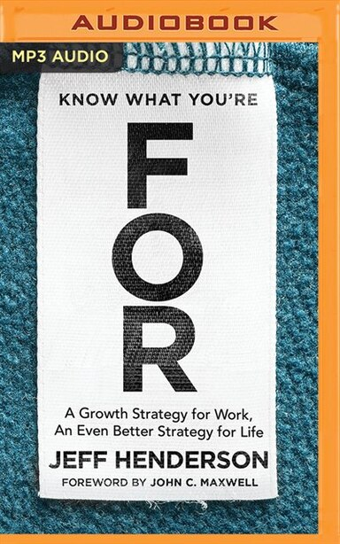 Know What You're For: A Growth Strategy For Work, An Even Better Strategy For Life by Jeff Henderson