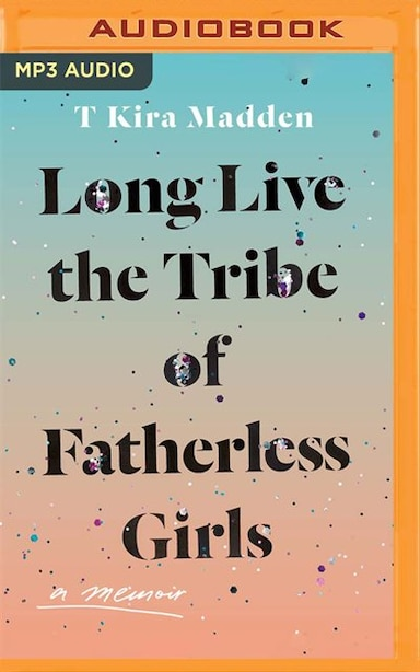 Long Live The Tribe Of Fatherless Girls: A Memoir by T Kira Madden