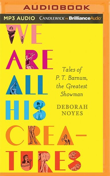 We Are All His Creatures: Tales Of P. T. Barnum, The Greatest Showman by Deborah Noyes