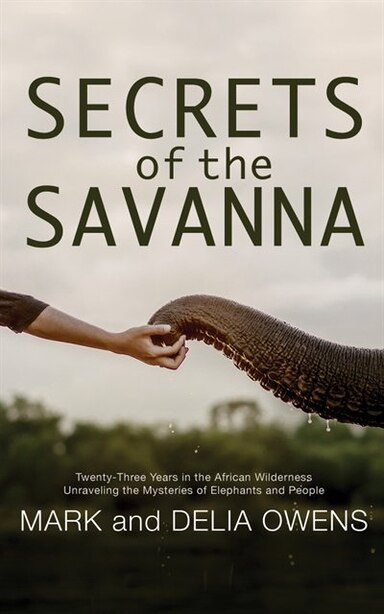 Secrets Of The Savanna: Twenty-three Years In The African Wilderness Unraveling The Mysteries Of Elephants And People by Mark Owens