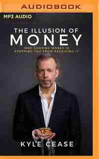 The Illusion Of Money: Why Chasing Money Is Stopping You From Receiving It by Kyle Cease