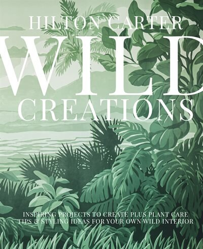Wild Creations: Inspiring Projects To Create Plus Plant Care Tips & Styling Ideas For Your Own Wild Interior by Hilton Carter