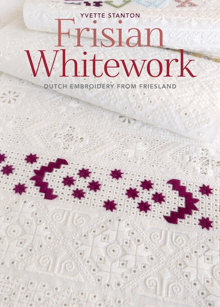 Frisian Whitework: Dutch Embroidery From Friesland by Yvette Stanton