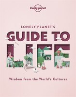 Lonely Planet's Guide To Life 1 1st Ed.: Wisdom From The World's Cultures