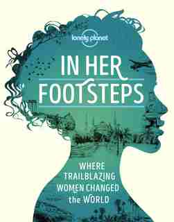 Lonely Planet In Her Footsteps 1st Ed.: Celebrating Trailblazing Women Across The Globe by Lonely Planet