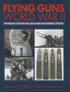Flying Guns World War Ii: Development Of Aircraft Guns, Ammunition And Installations 1933-45 by Anthony Williams
