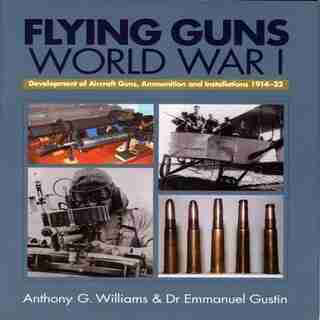 Flying Guns of World War I: Development Of Aircraft Guns, Ammunition And Installations 1914-32 by A.g. Williams