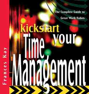 Kickstart Your Time Management: The Complete Guide to Great Work Habits by Frances Kay