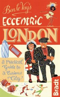 Ben le Vay's Eccentric London: a Practical Guide to a Curious City
