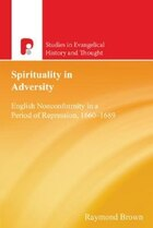 Spirituality in Adversity: English Nonconformity in a Period of Repression, 1660-1689