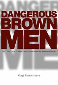 Dangerous Brown Men: Exploiting Sex, Violence And Feminism In The 'war On Terror'