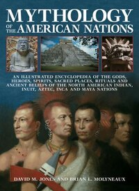 Mythology Of The American Nations: An Illustrated Encyclopedia Of The Gods, Heroes, Spirits, Sacred…
