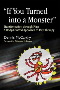 """If You Turned into a Monster"": Transformation through Play: A Body-Centred Approach to Play Therapy"