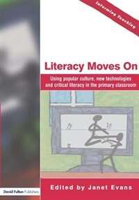 Literacy Moves On: Using Popular Culture, New Technologies And Critical Literacy In The Primary Classroom by Janet Evans
