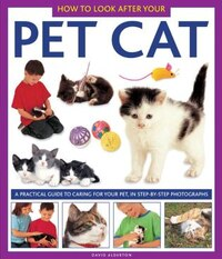 How To Look After Your Pet Cat: A Practical Guide To Caring For Your Pet, In Step-by-step…