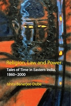 Religion, Law And Power: Tales Of Time In Eastern India, 1860-2000