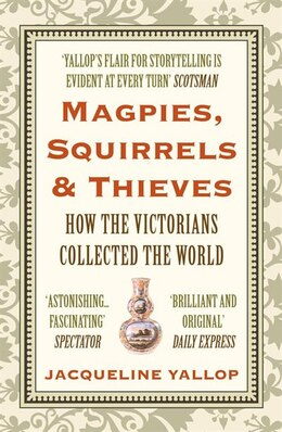 Book Magpies, Squirrels And Thieves: How The Victorians Collected The World by Jacqueline Yallop