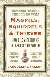 Magpies, Squirrels And Thieves: How The Victorians Collected The World