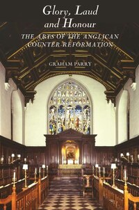 Glory, Laud and Honour: The Arts of the Anglican Counter-Reformation