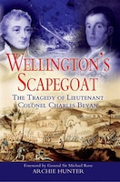 Wellington's Scapegoat: The Tragedy of Lt-Col Charles Bevan