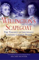 Book Wellington's Scapegoat: The Tragedy of Lt-Col Charles Bevan by Archie Hunter