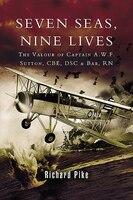 Seven Seas, Nine Lives: The Life of Captain A.W.F. Sutton CBE, DSC, RN