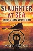 Slaughter at Sea: The Story of Japan's Naval War Crimes