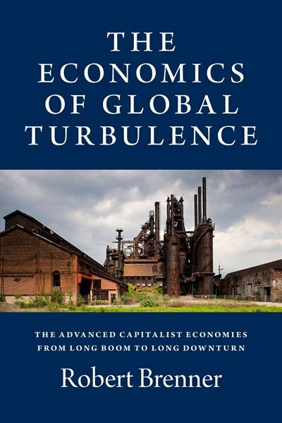 The Economics Of Global Turbulence: The Advanced Capitalist Economies From Long Boom To Long Downturn, 1945-2005 by Robert Brenner