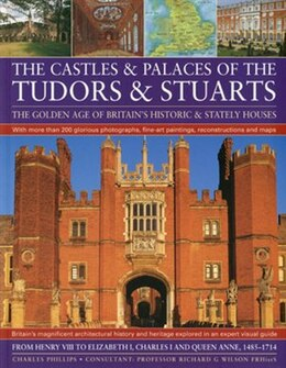 Book Castles & Palaces of the Tudors & Stuarts: The Golden Age of Britain's Historic & Stately Houses by Charles Phillips