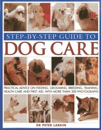 Step-by-step Guide To Dog Care: Practical Advice On Feeding, Grooming, Breeding, Training, Health…
