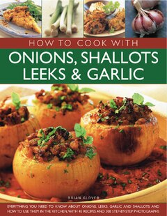 How to Cook with Onions, Shallots, Leeks & Garlic: Everything you need to know about onions, leeks, garlic and shallots, and how to use them in the ki