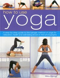 How to Use Yoga: A Step-by-Step Guide to the Iyengar Method of Yoga for Relaxation, Health and Well…